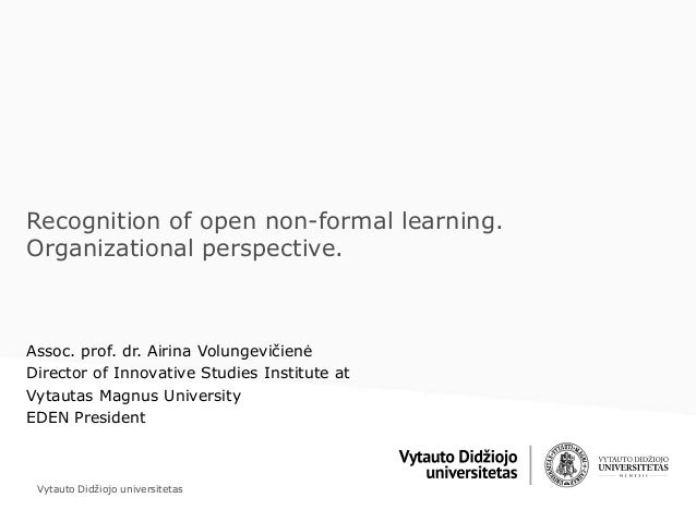 Vytauto Didžiojo universitetas Recognition of open non-formal learning. Organizational perspective. Assoc. prof. dr. Airin...