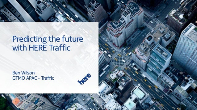 Predicting the future with HERE Traffic Ben Wilson GTMO APAC - Traffic