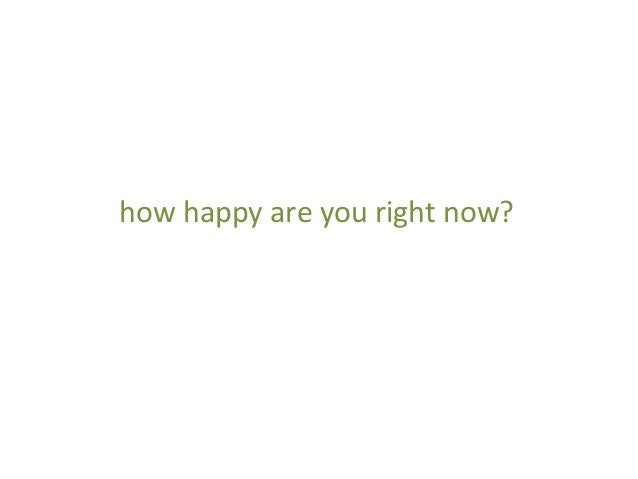 how  happy  are  you  right  now?