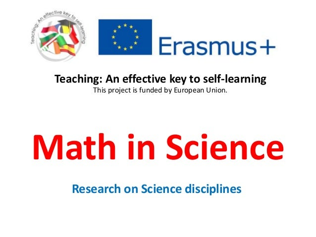 Math in Science Research on Science disciplines Teaching: An effective key to self-learning This project is funded by Euro...
