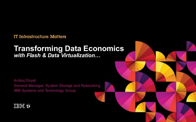 Transforming Data Economics with Flash & Data Virtualization…  Ambuj Goyal General Manager, System Storage and Networking ...