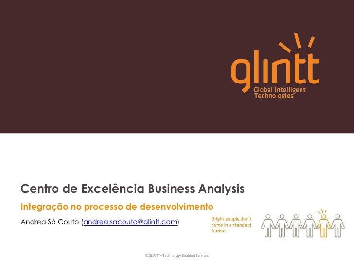 Centro de Excelência BusinessAnalysis<br />Integração no processo de desenvolvimento<br />Andrea Sá Couto (andrea.sacouto@...