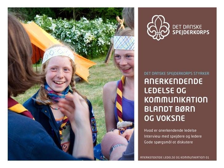 Det Danske spejDerkorps styrker    anerkendende   ledelse og   kommunikation   blandt børn   og voksne   Hvad er anerkende...