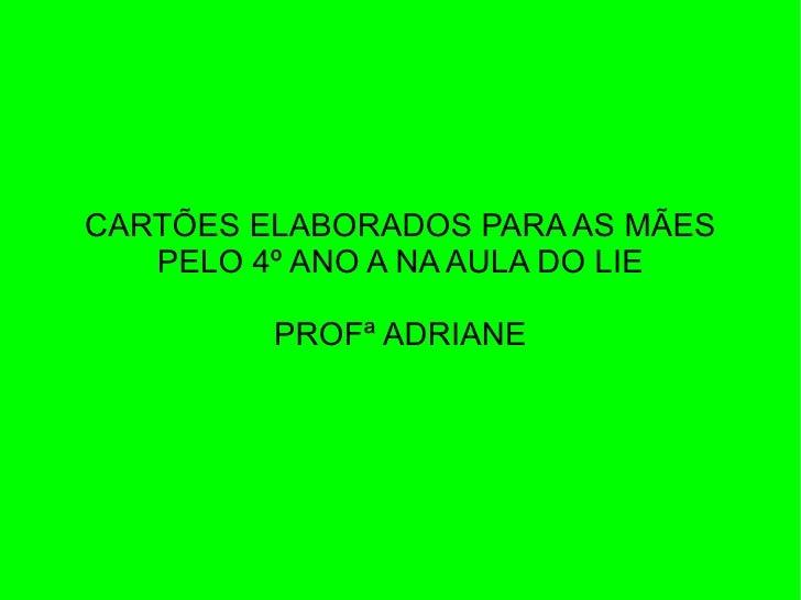 CARTÕES ELABORADOS PARA AS MÃES   PELO 4º ANO A NA AULA DO LIE         PROFª ADRIANE