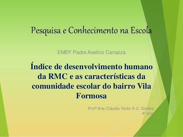 Pesquisa e Conhecimento na Escola EMEF Padre Avelino Canazza Índice de desenvolvimento humano da RMC e as características ...