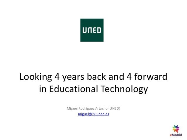 Looking 4 years back and 4 forward in Educational Technology Miguel Rodríguez Artacho (UNED) miguel@lsi.uned.es