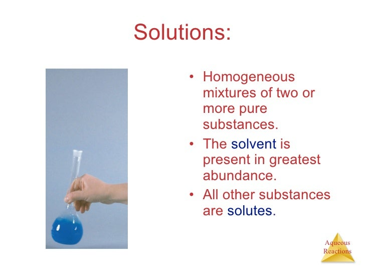 Solutions: <ul><li>Homogeneous mixtures of two or more pure substances. </li></ul><ul><li>The  solvent  is present in grea...