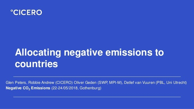 Allocating negative emissions to countries Glen Peters, Robbie Andrew (CICERO) Oliver Geden (SWP, MPI-M), Detlef van Vuure...