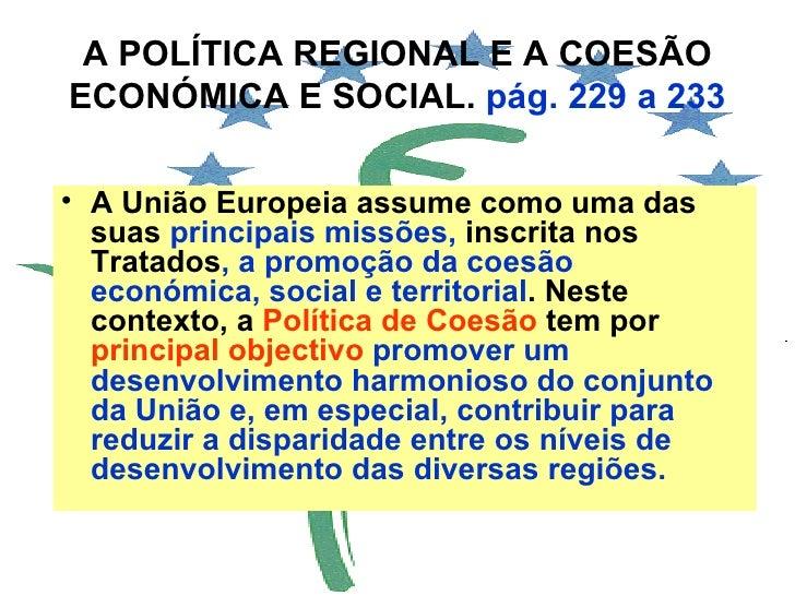 A POLÍTICA REGIONAL E A COESÃO ECONÓMICA E SOCIAL.  pág. 229 a 233 <ul><li>A União Europeia assume como uma das suas  prin...