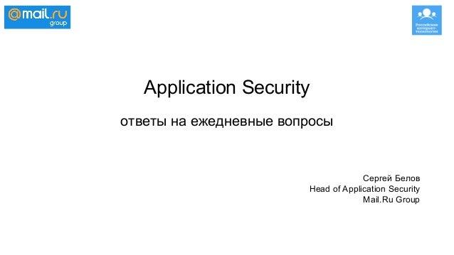 Application Security ответы на ежедневные вопросы Сергей Белов Head of Application Security Mail.Ru Group
