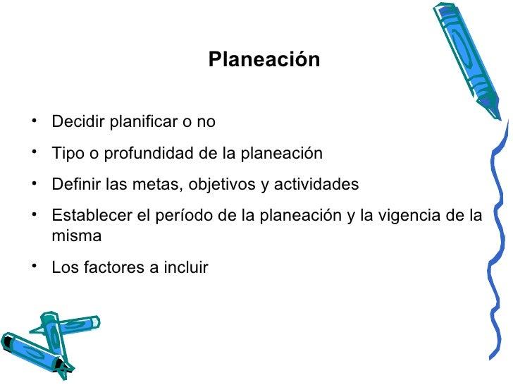 Planeación <ul><li>Decidir planificar o no </li></ul><ul><li>Tipo o profundidad de la planeación </li></ul><ul><li>Definir...
