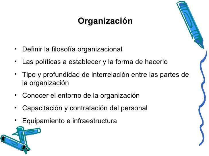 Organización <ul><li>Definir la filosofía organizacional  </li></ul><ul><li>Las políticas a establecer y la forma de hacer...
