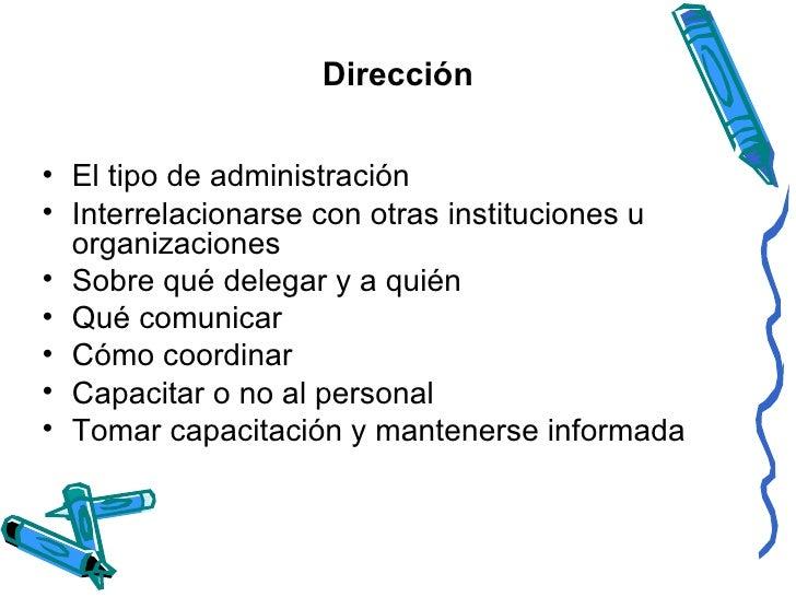 Dirección <ul><li>El tipo de administración  </li></ul><ul><li>Interrelacionarse con otras instituciones u organizaciones ...
