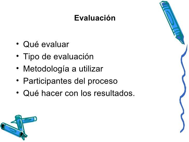 Evaluación <ul><li>Qué evaluar </li></ul><ul><li>Tipo de evaluación </li></ul><ul><li>Metodología a utilizar </li></ul><ul...