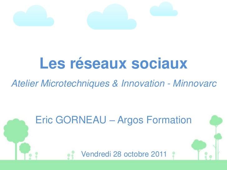 Les réseaux sociauxAtelier Microtechniques & Innovation - Minnovarc     Eric GORNEAU – Argos Formation                Vend...