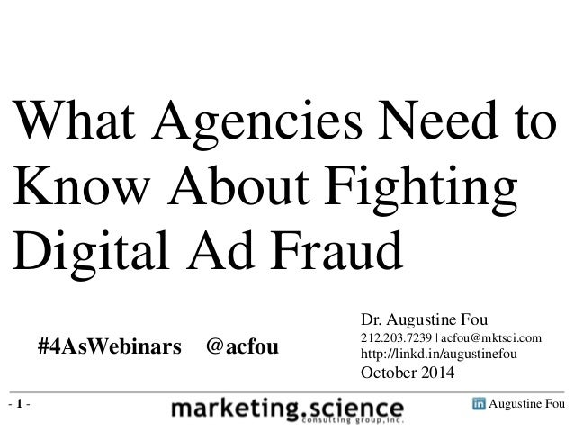 What Agencies Need to  Know About Fighting  Digital Ad Fraud  Dr. Augustine Fou  212.203.7239 | acfou@mktsci.com  http://l...