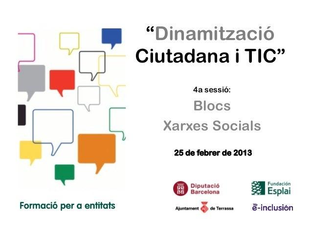 """""""DinamitzacióCiutadana i TIC""""        4a sessió:      Blocs  Xarxes Socials    25 de febrer de 2013"""