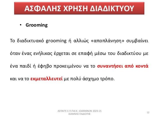 ΑΣΦΑΛΗΣ ΧΗΣΗ ΔΙΑΔΙΚΤΥΟΥ • Grooming Το διαδικτυακό grooming ι αλλιϊσ «αποπλάνθςθ» ςυμβαίνει όταν ζνασ ενιλικασ ζρχεται ςε ...