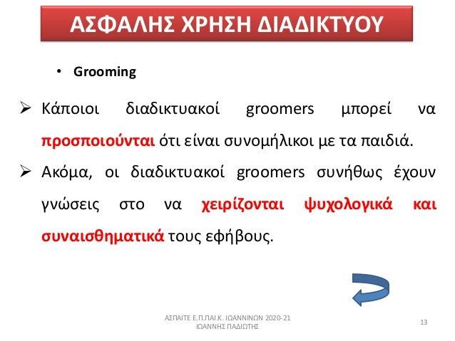 ΑΣΦΑΛΗΣ ΧΗΣΗ ΔΙΑΔΙΚΤΥΟΥ • Grooming  Κάποιοι διαδικτυακοί groomers µπορεί να προςποιοφνται ότι είναι ςυνομιλικοι µε τα πα...