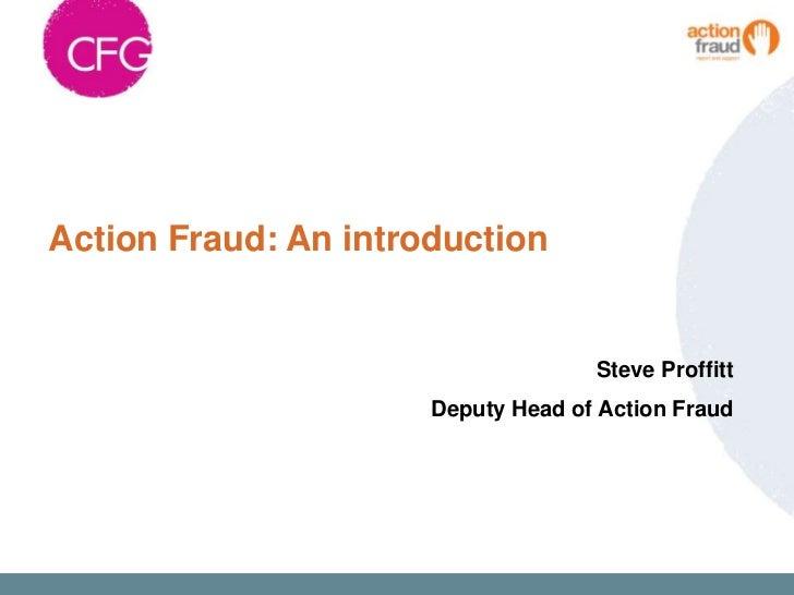 Action Fraud: An introduction                                    Steve Proffitt                      Deputy Head of Action...