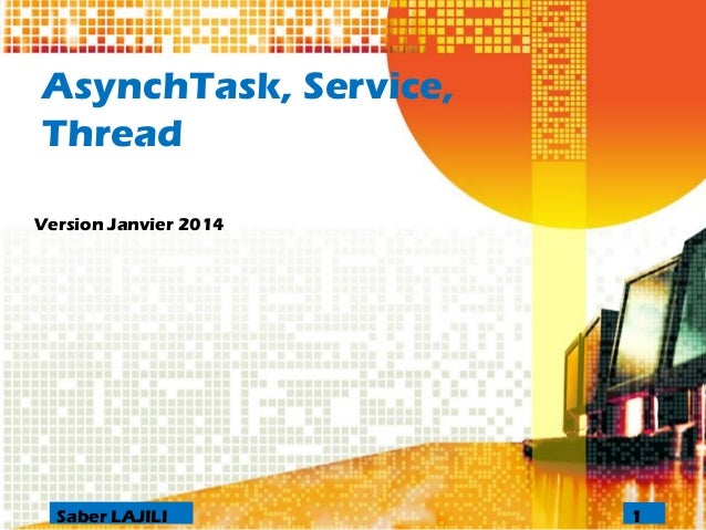 AsynchTask, Service, Thread  Version Janvier 2014  1Saber LAJILI