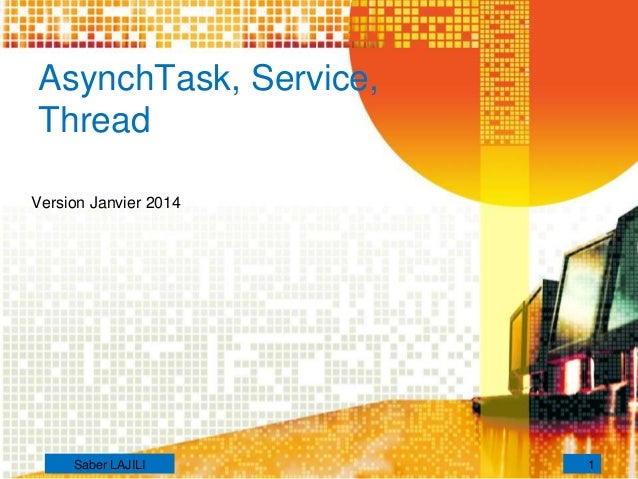 AsynchTask, Service, Thread Version Janvier 2014 1Saber LAJILI