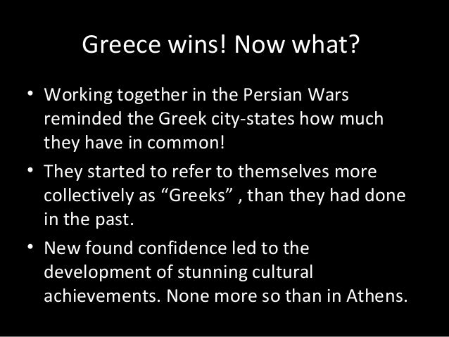 Greece wins! Now what? • Working together in the Persian Wars reminded the Greek city-states how much they have in common!...