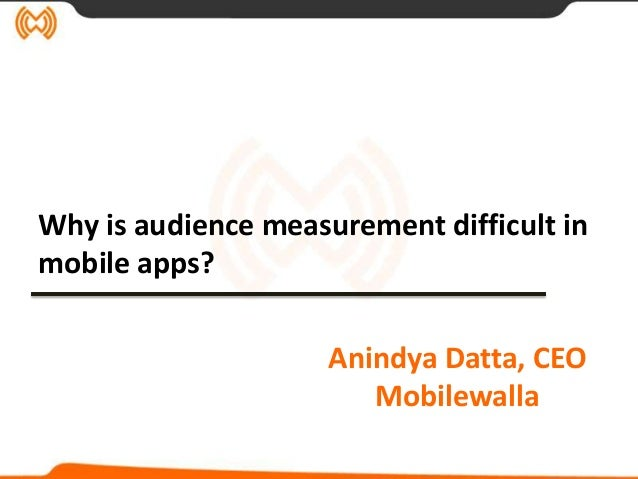 Why is audience measurement difficult inmobile apps?                     Anindya Datta, CEO                        Mobilew...