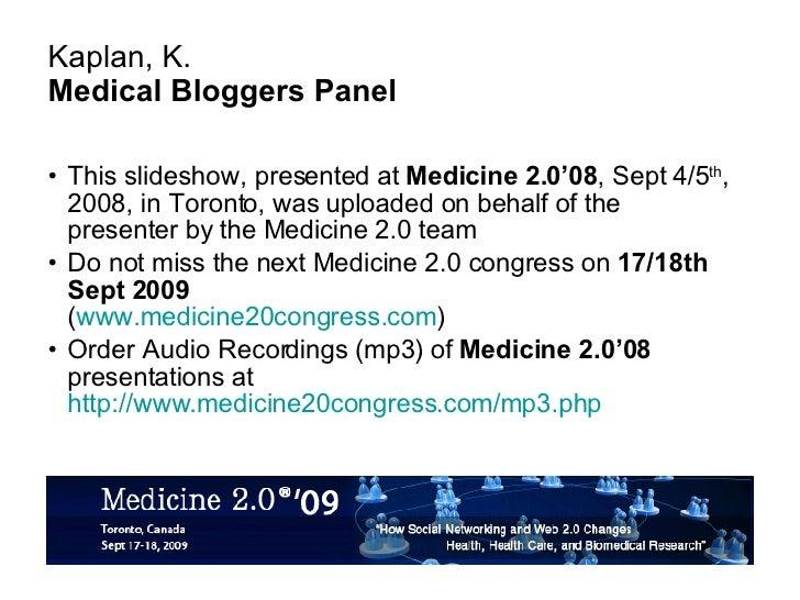 Kaplan, K. Medical Bloggers Panel <ul><li>This slideshow, presented at  Medicine 2.0'08 , Sept 4/5 th , 2008, in Toronto, ...