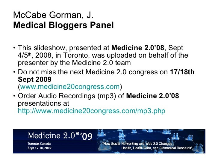 McCabe Gorman, J.  Medical Bloggers Panel <ul><li>This slideshow, presented at  Medicine 2.0'08 , Sept 4/5 th , 2008, in T...
