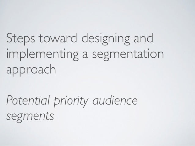 Steps toward designing andimplementing a segmentationapproachPotential priority audiencesegments
