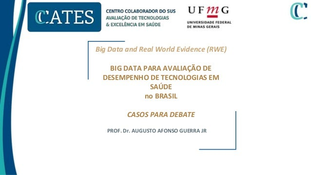 Big Data and Real World Evidence (RWE) BIG DATA PARA AVALIAÇÃO DE DESEMPENHO DE TECNOLOGIAS EM SAÚDE no BRASIL CASOS PARA ...