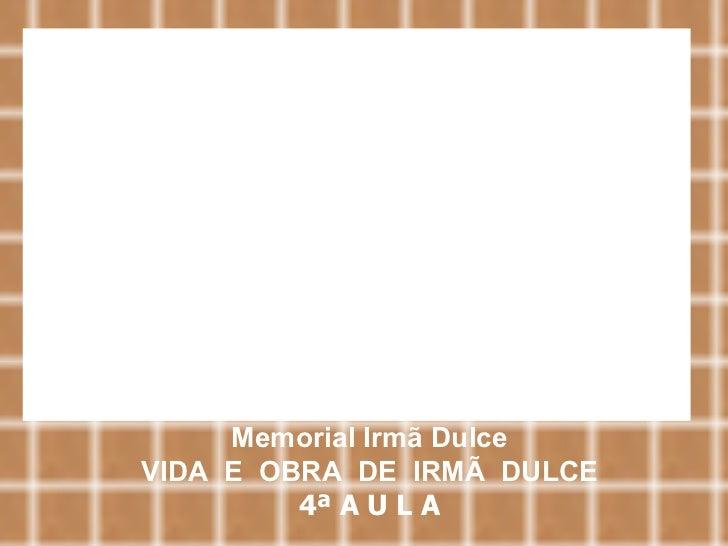 Memorial Irmã Dulce VIDA  E  OBRA  DE  IRMÃ  DULCE 4ª A U L A