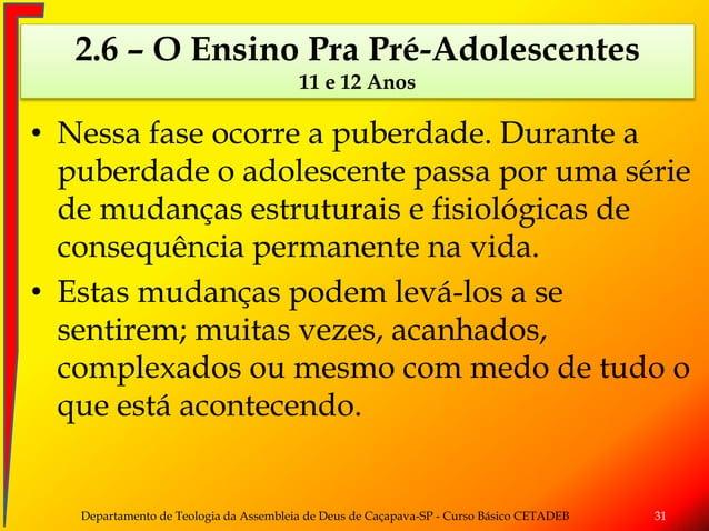 • Nessa fase ocorre a puberdade. Durante a puberdade o adolescente passa por uma série de mudanças estruturais e fisiológi...