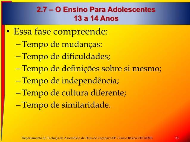2.7 – O Ensino Para Adolescentes 13 a 14 Anos • Essa fase compreende: –Tempo de mudanças: –Tempo de dificuldades; –Tempo d...