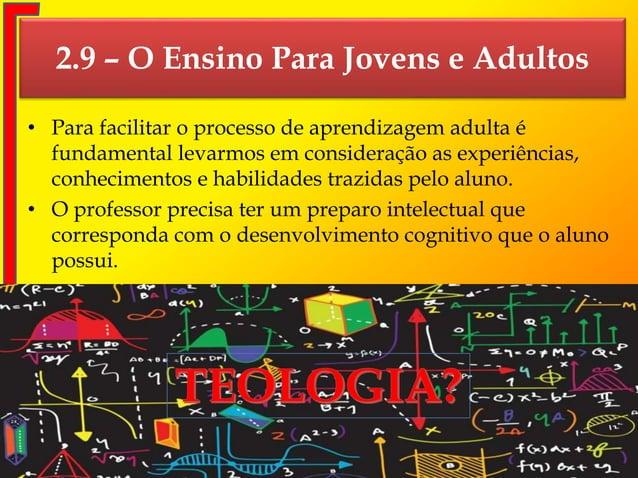 2.9 – O Ensino Para Jovens e Adultos • Para facilitar o processo de aprendizagem adulta é fundamental levarmos em consider...