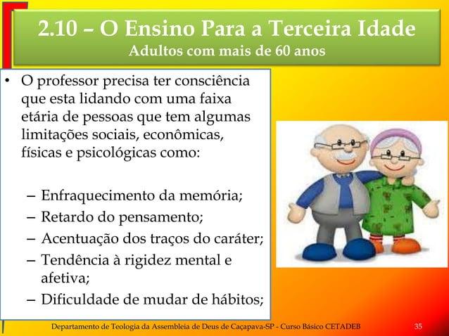 2.10 – O Ensino Para a Terceira Idade Adultos com mais de 60 anos • O professor precisa ter consciência que esta lidando c...