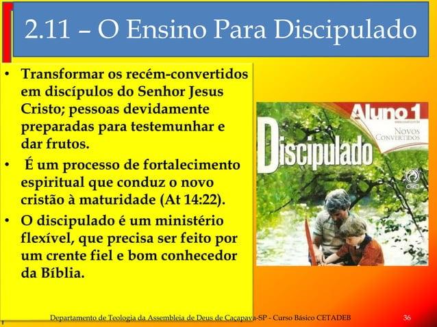 2.11 – O Ensino Para Discipulado • Transformar os recém-convertidos em discípulos do Senhor Jesus Cristo; pessoas devidame...