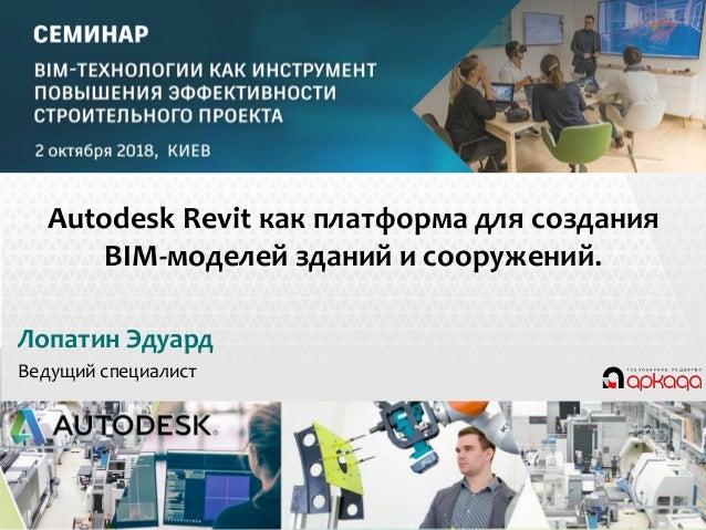 Revit © 2013 Autodesk Лопатин Эдуард Ведущий специалист Autodesk Revit как платформа для создания BIM-моделей зданий и соо...