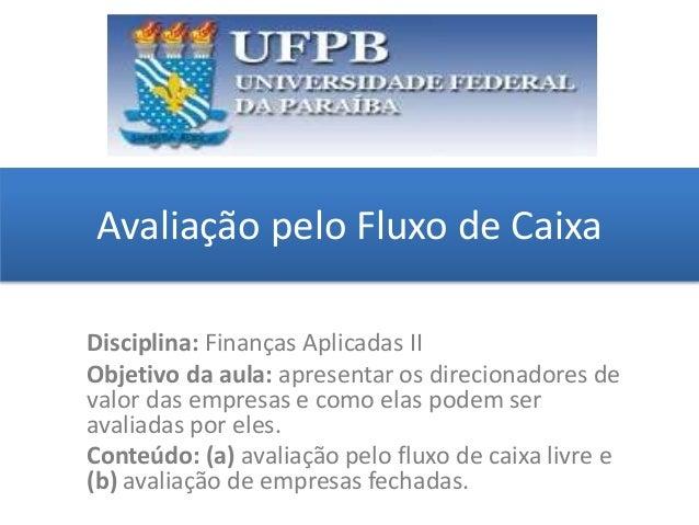 Avaliação pelo Fluxo de Caixa grggggggggggggggggggg ggggggggg Disciplina: Finanças Aplicadas II Objetivo da aula: apresent...