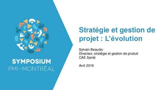 Stratégie et gestion de projet : L'évolution Sylvain Beaudry Directeur, stratégie et gestion de produit CAE Santé Avril 20...