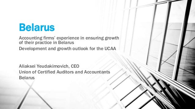 Belarus Accounting firms' experience in ensuring growth of their practice in Belarus Development and growth outlook for th...