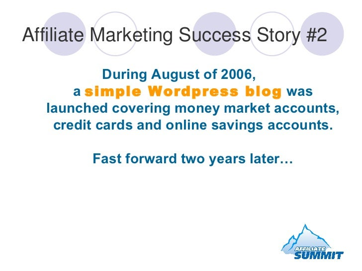 Affiliate Marketing Success Story #2 <ul><li>During August of 2006,  a  simple Wordpress blog  was launched covering money...