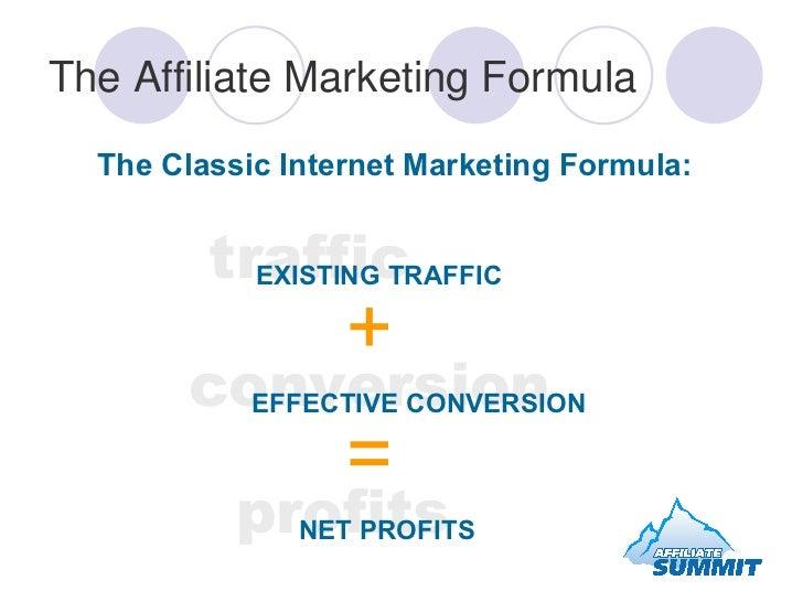 The Affiliate Marketing Formula <ul><li>The Classic Internet Marketing Formula: </li></ul>traffic EXISTING TRAFFIC <ul><ul...