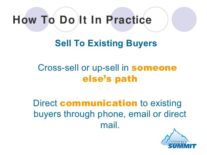 How To Do It In Practice <ul><li>Sell To Existing Buyers </li></ul><ul><li>Cross-sell or up-sell in  someone else's path <...