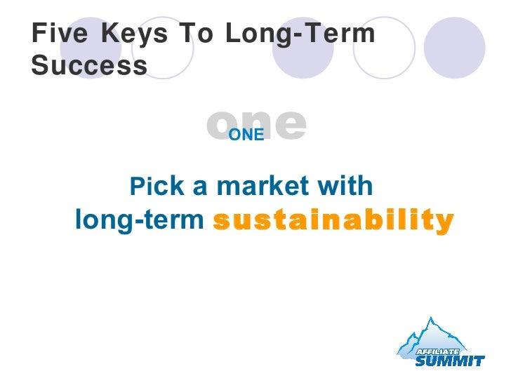 Five Keys To Long-Term Success <ul><li>Pi ck a market with  long-term  sustainability </li></ul>one ONE