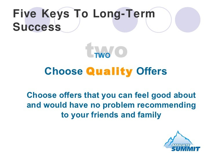 Five Keys To Long-Term Success <ul><li>Choose  Quality  Offers  Choose offers that you can feel good about and would have ...