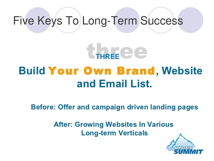 Five Keys To Long-Term Success <ul><li>Build  Your Own Brand , Website and Email List. Before: Offer and campaign driven l...