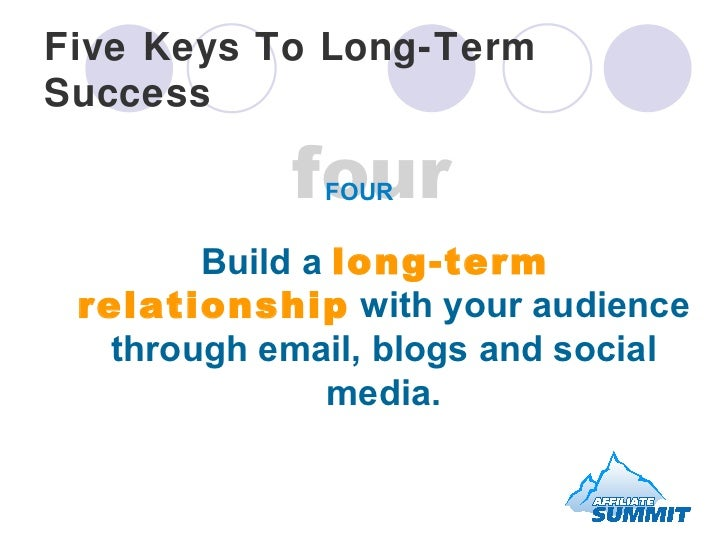 Five Keys To Long-Term Success <ul><li>Build a  long-term relationship  with your audience through email, blogs and social...