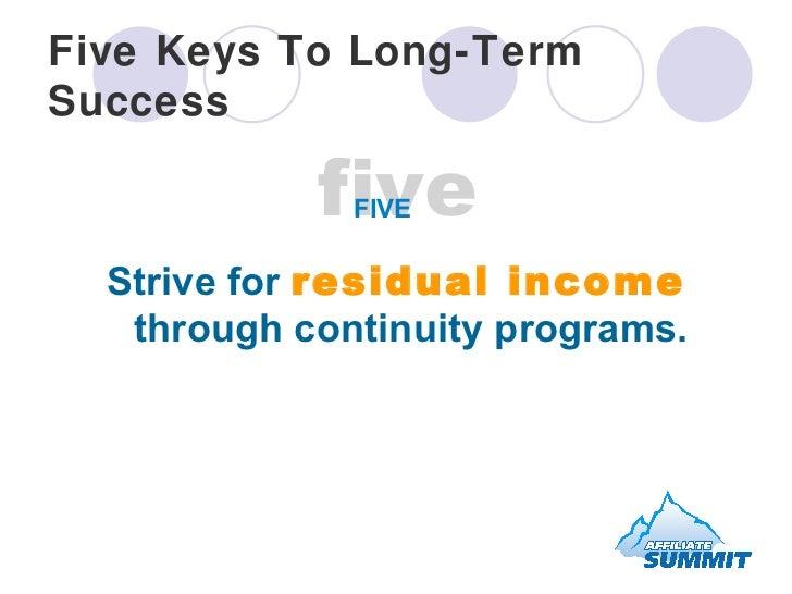 Five Keys To Long-Term Success <ul><li>Strive for  residual income  through continuity programs. </li></ul>five FIVE